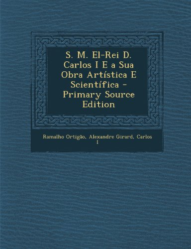 S. M. El-Rei D. Carlos I E a Sua Obra Artistica E Scientifica - Primary Source Edition
