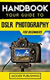 Handbook: Your Guide to DSLR Photography for Beginners (Photography for Beginners, Digital Photography, Camera, Digital Camera, DSLR, DSLR Photography, Photography)