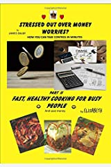 STRESSED OUT OVER MONEY WORRIES? & FAST, HEALTHY COOKING FOR BUSY PEOPLE: HOW YOU CAN TAKE CONTROL & AND SAVE MONEY Paperback