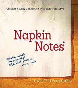 Napkin Notes: Make Lunch Meaningful, Life Will Follow par [Callaghan, W. Garth]