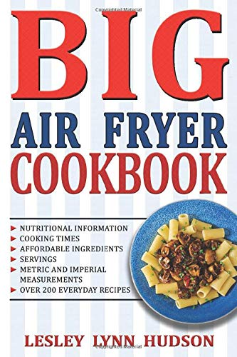 BIG AIR FRYER COOKBOOK: The Best Over 200 Healthy, Quick & Easy, Super Delicious Recipes with Calories and Nutritional Information. Simple and Clear Instructions. Cooking without Fat