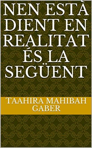 nen està dient en realitat és la següent (Catalan Edition) por Taahira Mahibah  Gaber