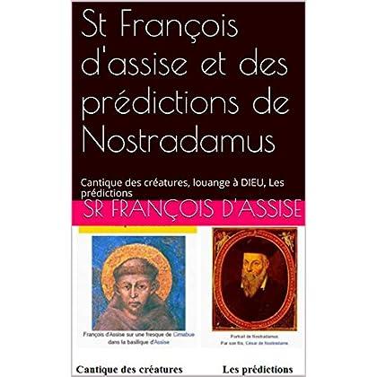 St François d'assise et des prédictions de Nostradamus: Cantique des créatures, louange à DIEU, Les prédictions
