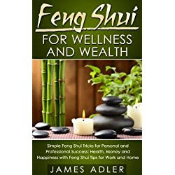 Feng Shui For Wellness And Wealth: Simple Feng Shui Tricks For Personal And Professional Success (Feng Shui, Feng Shui for Beginners Book 1)