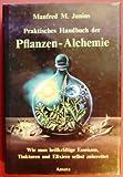 Praktisches Handbuch der Pflanzen-Alchemie. Wie man heilkräftige Essenzen, Tinkturen und Elixiere selbst zubereitet