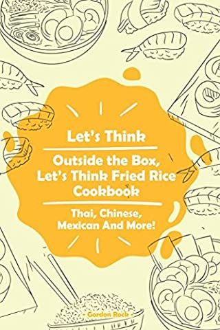 Let's Think Outside the Box, Let's Think Fried Rice Cookbook: Thai, Chinese, Mexican And More!