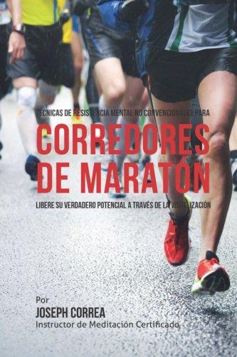 Tecnicas de Resistencia Mental No Convencionales para corredores de maraton: Libere su verdadero potencial a traves de la visualizacion