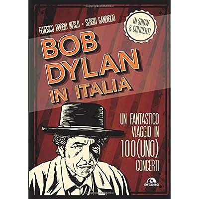 Bob Dylan In Italia: Un Fantastico Viaggio In 100 (Uno) Concerti