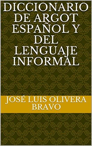 Diccionario de Argot Español y del Lenguaje Informal por José Luis Olivera Bravo
