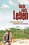 Sucht nach Leben: Geschichten von unterwegs - Andreas Altmann