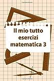 Il Mio Tutto Esercizi Matematica 3: Scuola Elementare Taccuino Journal libretto D'appunti Blocco Notes Quaderno Agendina Diario Giornale Per Uomini e Donne