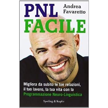 Pnl Facile. Migliora Da Subito Le Tue Relazioni, Il Tuo Lavoro, La Tua Vita Con La Programmazione Neuro-Linguistica