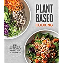 Plant Based Cooking: Easy, Wholesome and Delicious Recipes for Good Health