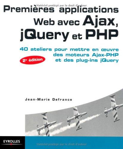 Premières applications Web avec Ajax, jQuery et PHP : 40 Ateliers pour mettre en oeuvre des moteurs Ajax-PHP et des plug-ins jQuery