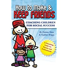 How To Make And Keep Friends: Coaching Children For Social Success