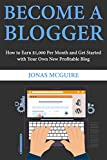 Become a Blogger: How to Earn $1,000 Per Month and Get Started with Your Own New Profitable Blog