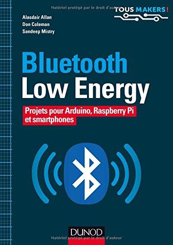 Bluetooth low energy : Projets pour Arduino Raspberry Pi et smartphones / Alasdair Allan, Don Coleman et Sandeep Mistry ; traduit de l'anglais par Gérard Samblancat.- Malakoff : Dunod , DL 2017, cop. 2017