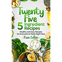 Twenty Five 5 Ingredient Recipes: Healthy and Easy Recipes for Everyone to Make Right Now (English Edition)