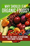 : Why Should I Eat Organic Foods?: The Pro's, the Con's, & Everything You'd Want To Know: Volume 1