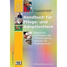 Handbuch für Pflege- und Adoptiveltern: Ein Führer von A - Z durch psychologische, pädagogische und rechtliche Fragen