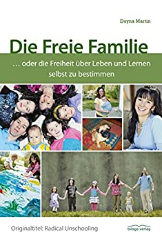 Die Freie Familie: ... oder die Freiheit über Leben und Lernen selbst zu bestimmen von [Martin, Dayna]