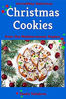 Incredibly Delicious Christmas Cookies from the Mediterranean Region (Cookies, Cookie Recipes, Cookie Cookbook, Cookie Books) (English Edition) von [Tabakova, Vesela]