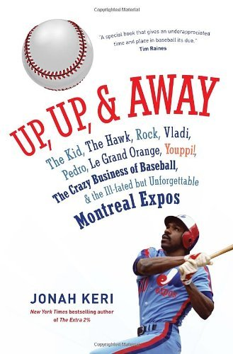 Up, Up, and Away: The Kid, the Hawk, Rock, Vladi, Pedro, le Grand Orange, Youppi!, the Crazy Business of Baseball, and the Ill-fated but Unforgettable Montreal Expos by Jonah Keri (2014-03-25) par Jonah Keri