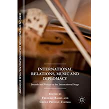 International Relations, Music and Diplomacy: Sounds and Voices on the International Stage (The Sciences Po Series in International Relations and Political Economy)