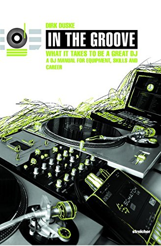 In The Groove - What It Takes To Be A Great DJ: A DJ Manual For Equipment, Skills And Career