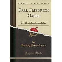 Karl Friedrich Gauss: Zwölf Kapitel aus Seinem Leben (Classic Reprint)