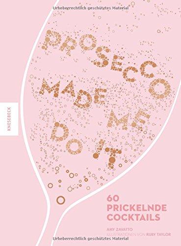 Prosecco made me do it: 60 prickelnde Cocktails wie Aperol Spritz, Bellini, Rossini uvm.