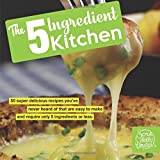 The 5 Ingredient Kitchen: 50 super delicious recipes youve never heard of that are easy to make and require only 5 ingre