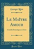 Le Maître Amour: Comédie Dramatique en 4 Actes (Classic Reprint)