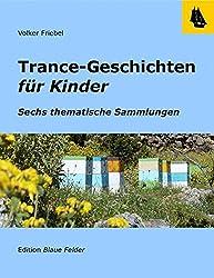 Trance-Geschichten für Kinder: Ruhe und Kraft, Mut, Selbstbeherrschung, Leichtigkeit und Freude, Konzentration, Schlaf - Sechs thematische Sammlungen