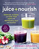 Juice + Nourish: Energize, Cleanse, and Find Your Glow With 100 Refreshing Juices