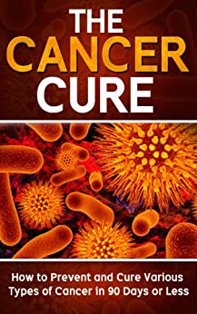 Cancer: The Cancer Cure: How to Prevent and Cure Various Types of Cancer in 90 Days or Less (Cancer, Cancer Cure, Prevent Cancer) (English Edition) von [Pakulski, Mike]