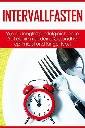 Intervallfasten: Wie du langfristig erfolgreich ohne Diät abnimmst, deine Gesundheit optimierst und länger lebst