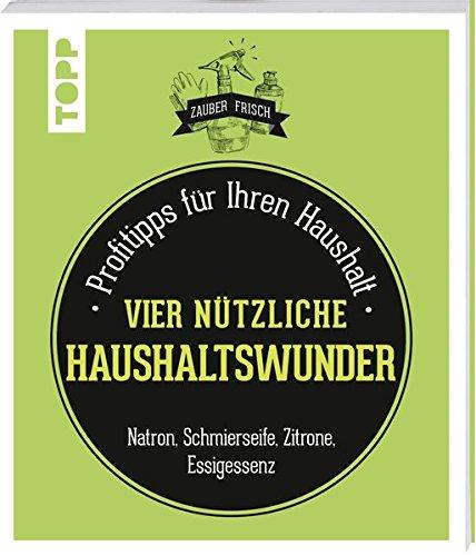 Nützliche Haushaltswunder (Zauberfrisch): Profitipps für Ihren Haushalt: Natron, Schmierseife, Essig, Zitrone & Co.