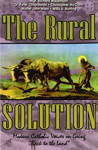 The Rural Solution: Modern Catholic Voices on Going Back to the Land by Mgr. Richard Williamson (2004-04-01)