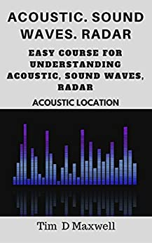 Acoustic. Sound waves. Radar: Easy course for understanding acoustic, sound waves, radar (Acoustic location) (English Edition) par [Maxwell, Tim  D ]