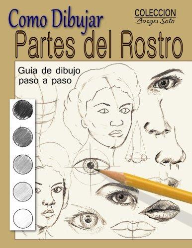 Como dibujar Partes del Rostro: Aprende a dibujar la estructura de ojos, boca, nariz y orejas: Volume 24 (Coleccion Borges Soto) por Roland Borges Soto