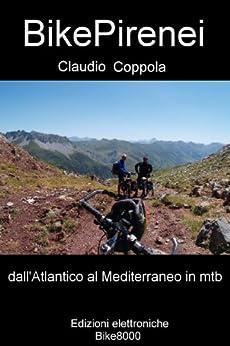 BikePirenei: Per sentieri e strade bianche sulla grande catena tra Spagna e Francia dall'Atlantico al Mediterraneo (Montagne in mountain bike Vol. 3) di [Coppola, Claudio]