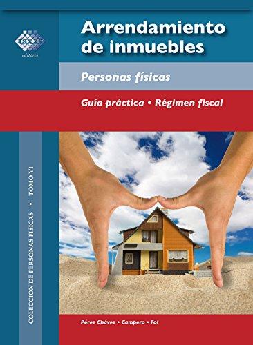 Arrendamiento de inmuebles: Personas físicas. Guía práctica. Régimen fiscal por Pérez Chávez José