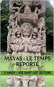 Mayas : le Temps Reporté: le grand cycle du calendrier maya (La Fin du Calendrier Maya Reportée t. 2) par [Handy, Emmanuel]