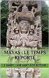 Mayas : le Temps Reporté: le grand cycle du calendrier maya (La Fin du Calendrier Maya Reportée t. 2)