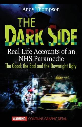 The Dark Side: Real Life Accounts of an NHS Paramedic the Good, the Bad and the Downright Ugly