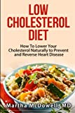 Low Cholesterol Diet: How To Lower Your Cholesterol Naturally to Prevent and Reverse Heart Disease (Low Fat Low Cholesterol Cookbook, Congenital Heart ... Disease for Dummies, Reversing Heart Disease)