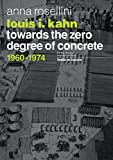 Louis I. Kahn: Towards the Zero Degree of Concrete, 1960-1974