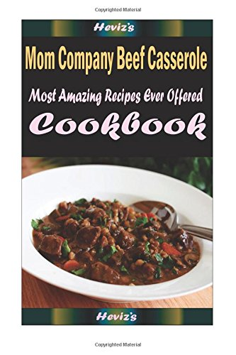 Mom Company Beef Casserole: Delicious and Healthy Recipes You Can Quickly & Easily Cook