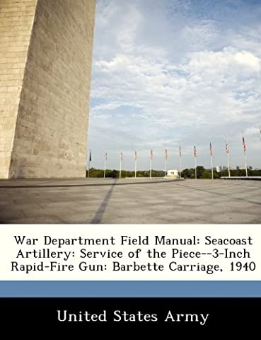War Department Field Manual: Seacoast Artillery: Service of the Piece--3-Inch Rapid-Fire Gun: Barbette Carriage, 1940
